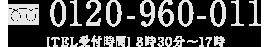 0120-960-011 [TEL受付時間]8時30分~17時[定休日]元日のみ
